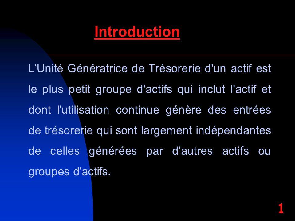 Introduction LUnité Génératrice de Trésorerie d'un actif est le plus petit groupe d'actifs qui inclut l'actif et dont l'utilisation continue génère de