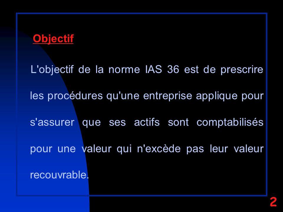 L objectif de la norme IAS 36 est de prescrire les procédures qu une entreprise applique pour s assurer que ses actifs sont comptabilisés pour une valeur qui n excède pas leur valeur recouvrable.