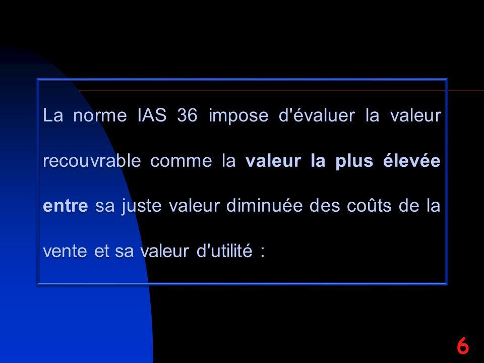La norme IAS 36 impose d évaluer la valeur recouvrable comme la valeur la plus élevée entre sa juste valeur diminuée des coûts de la vente et sa valeur d utilité : 6