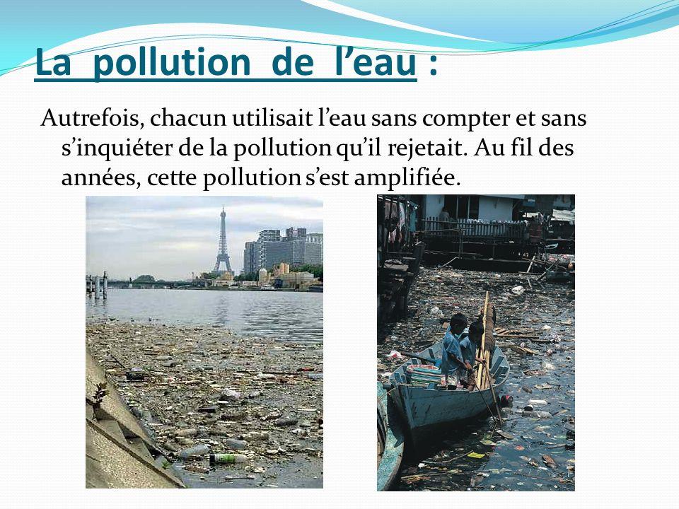 La pollution de leau : Autrefois, chacun utilisait leau sans compter et sans sinquiéter de la pollution quil rejetait. Au fil des années, cette pollut