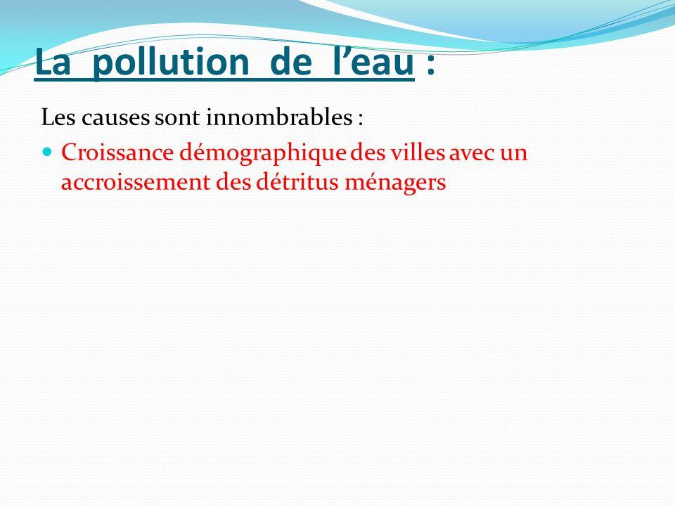 La pollution de leau : Les causes sont innombrables : Croissance démographique des villes avec un accroissement des détritus ménagers