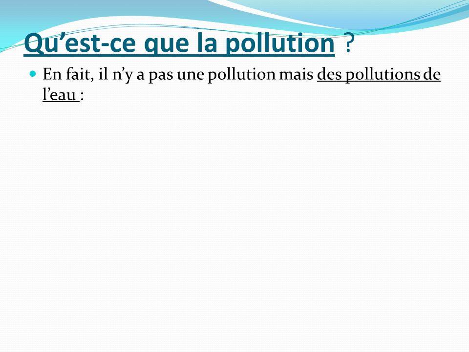 Quest-ce que la pollution ? En fait, il ny a pas une pollution mais des pollutions de leau :