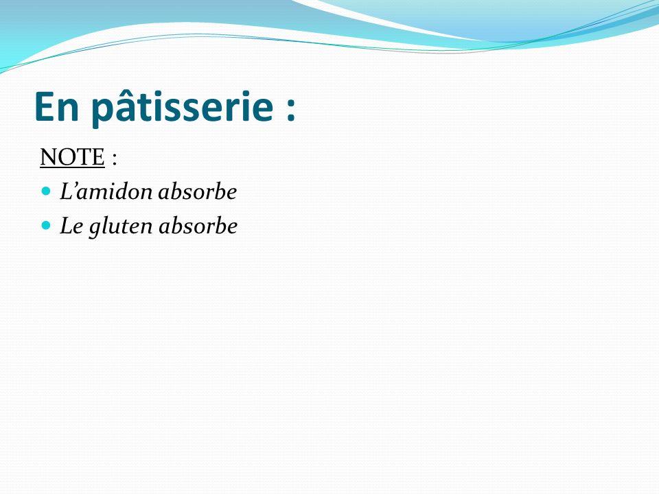 En pâtisserie : NOTE : Lamidon absorbe Le gluten absorbe
