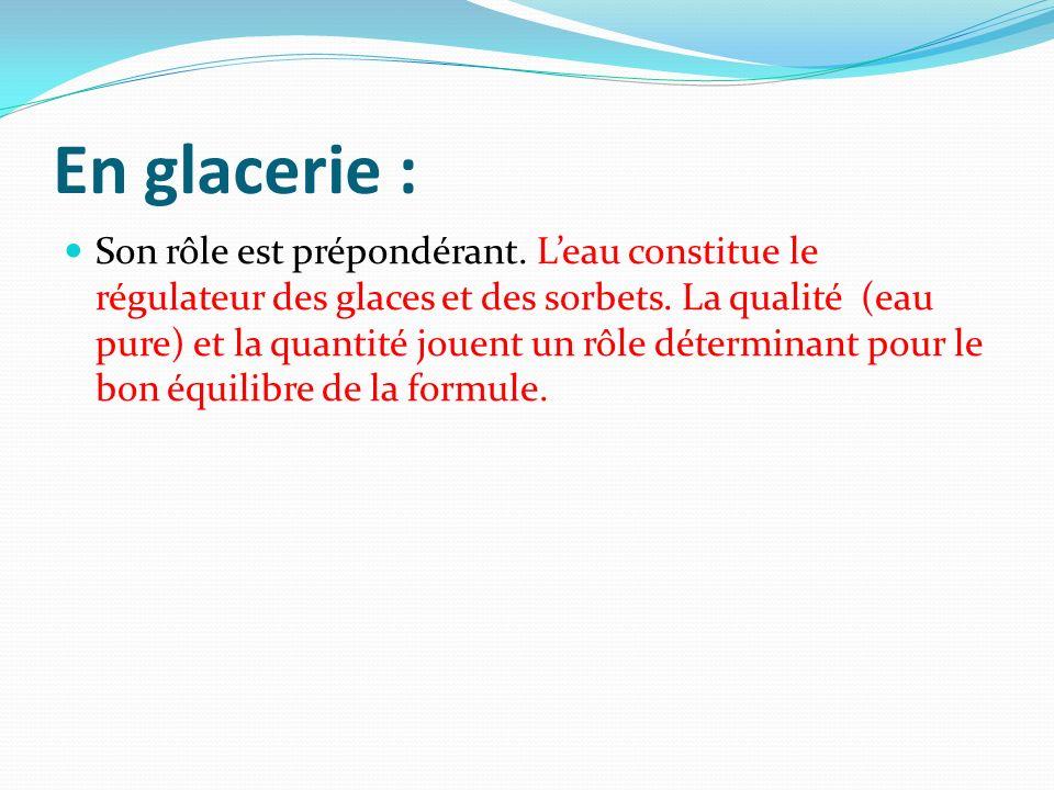 En glacerie : Son rôle est prépondérant. Leau constitue le régulateur des glaces et des sorbets. La qualité (eau pure) et la quantité jouent un rôle d