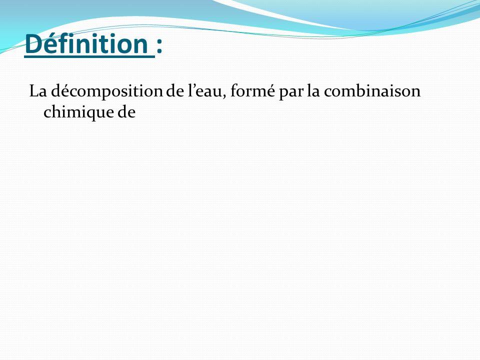 Définition : La décomposition de leau, formé par la combinaison chimique de