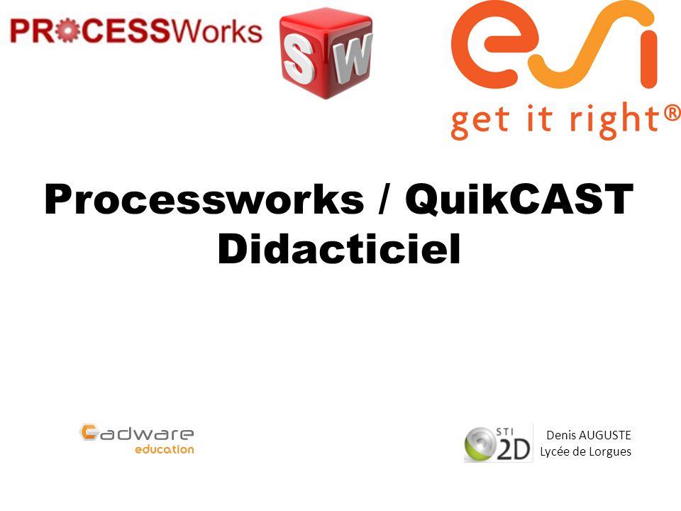 Processworks / QuikCAST Didacticiel Denis AUGUSTE Lycée de Lorgues