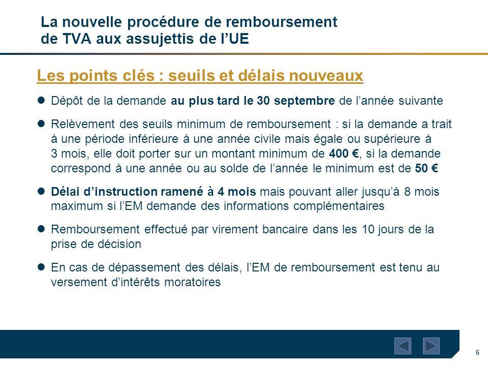 6 La nouvelle procédure de remboursement de TVA aux assujettis de lUE Les points clés : seuils et délais nouveaux Dépôt de la demande au plus tard le