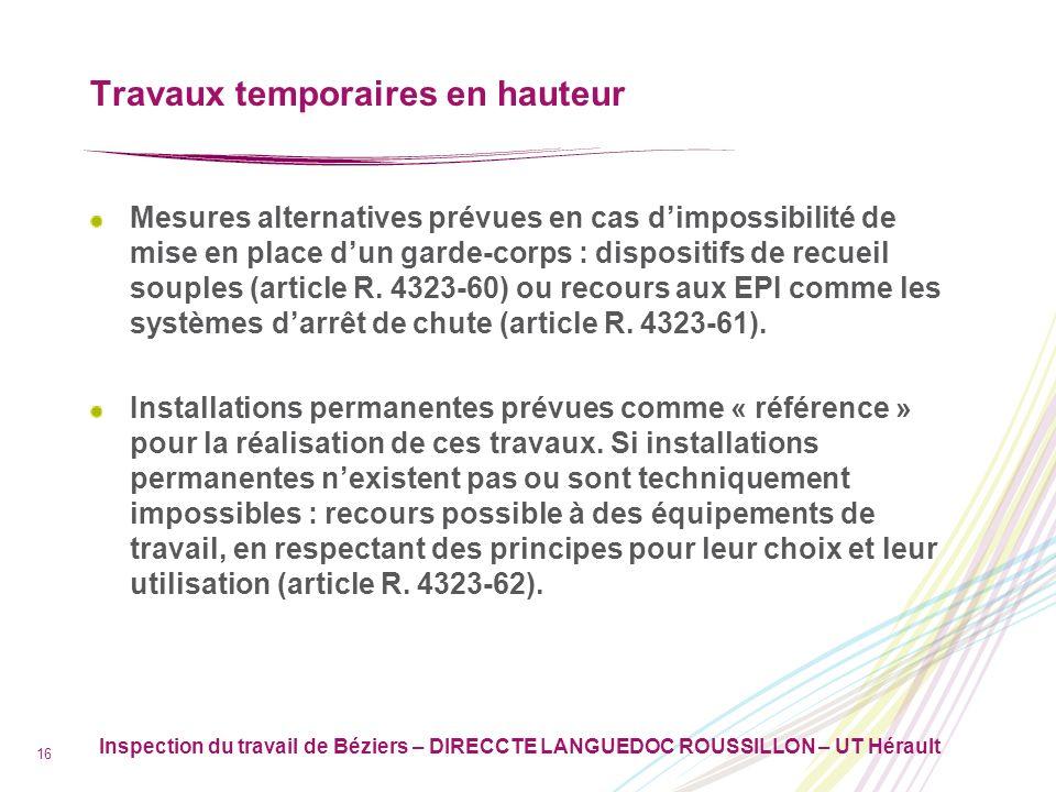 Inspection du travail de Béziers – DIRECCTE LANGUEDOC ROUSSILLON – UT Hérault 17 Travaux temporaires en hauteur Parmi ces équipements, les échafaudages font lobjet de dispositions spécifiques (articles R.