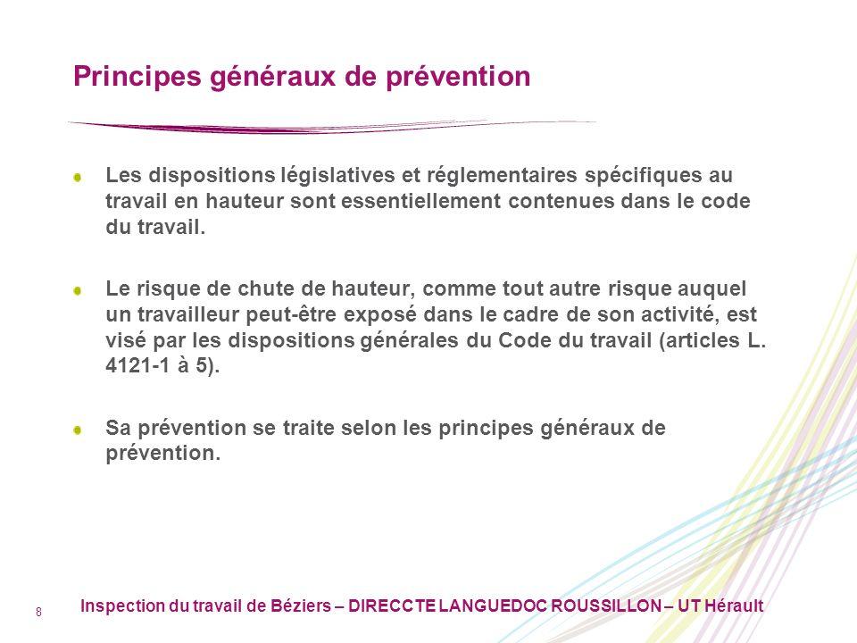 Inspection du travail de Béziers – DIRECCTE LANGUEDOC ROUSSILLON – UT Hérault 9 Principes généraux de prévention Pas de définition réglementaire du travail en hauteur mais règles visant le travail en hauteur.