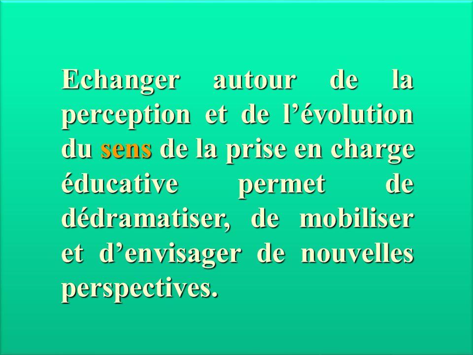Echanger autour de la perception et de lévolution du sens de la prise en charge éducative permet de dédramatiser, de mobiliser et denvisager de nouvel