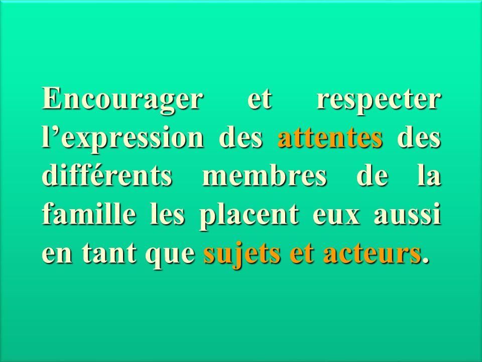 Encourager et respecter lexpression des attentes des différents membres de la famille les placent eux aussi en tant que sujets et acteurs.