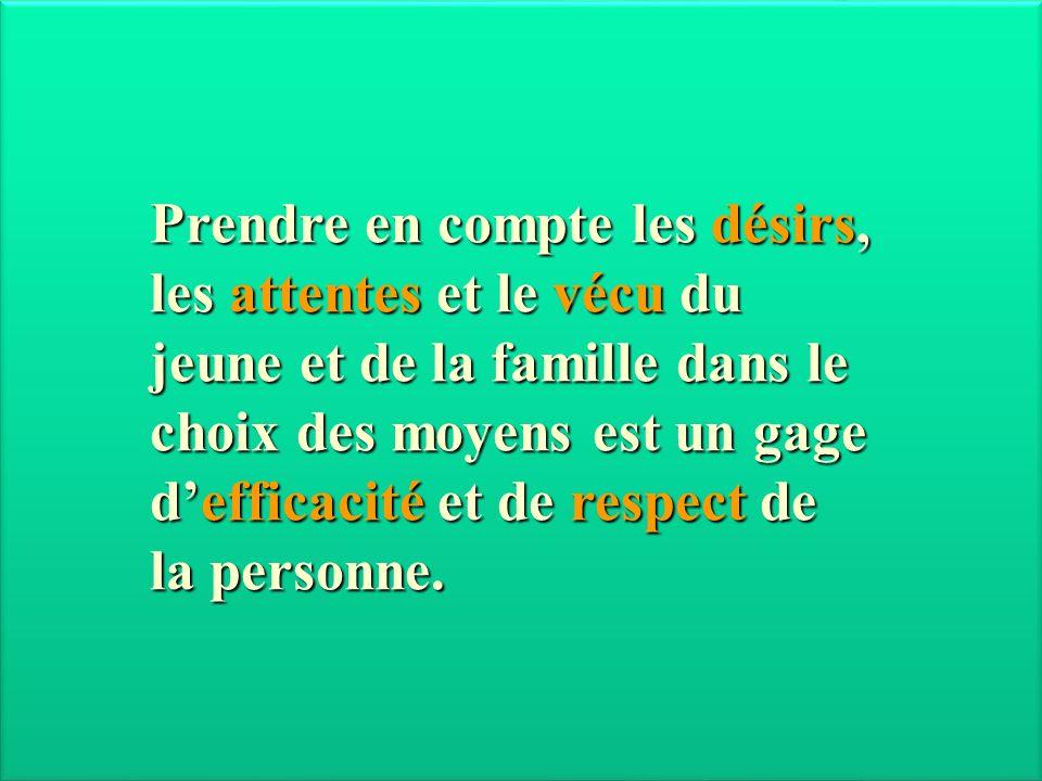 Prendre en compte les désirs, les attentes et le vécu du jeune et de la famille dans le choix des moyens est un gage defficacité et de respect de la p