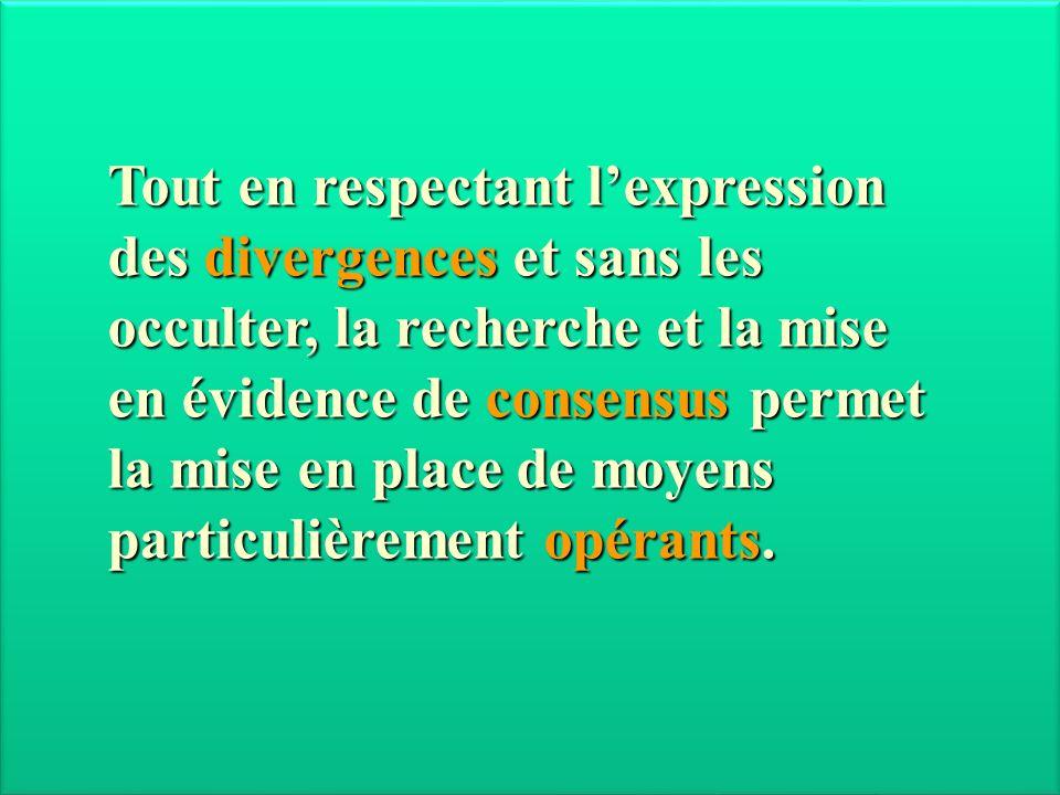 Tout en respectant lexpression des divergences et sans les occulter, la recherche et la mise en évidence de consensus permet la mise en place de moyen