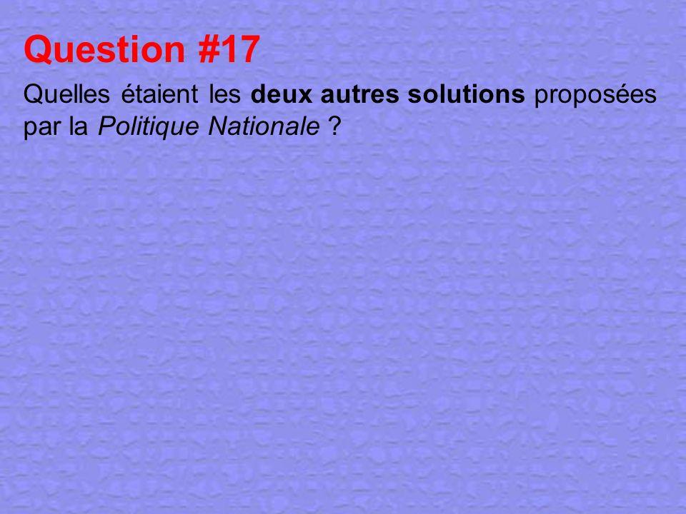 Question #17 Quelles étaient les deux autres solutions proposées par la Politique Nationale ?