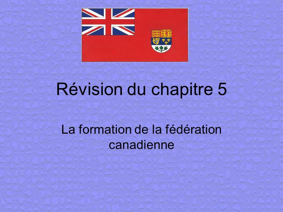 Révision du chapitre 5 La formation de la fédération canadienne