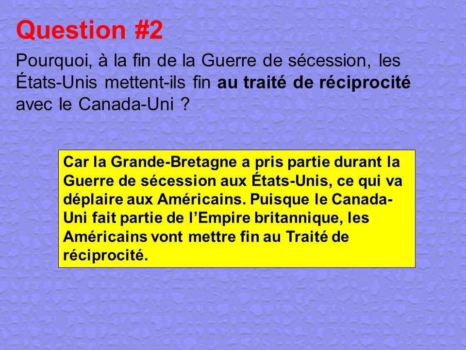 Question #2 Pourquoi, à la fin de la Guerre de sécession, les États-Unis mettent-ils fin au traité de réciprocité avec le Canada-Uni ? Car la Grande-B