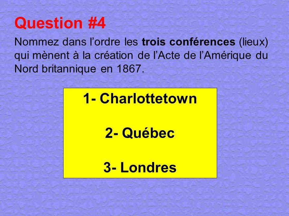 Question #4 Nommez dans lordre les trois conférences (lieux) qui mènent à la création de lActe de lAmérique du Nord britannique en 1867. 1- Charlottet