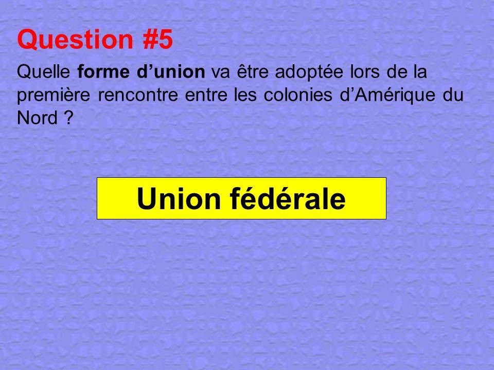 Question #5 Quelle forme dunion va être adoptée lors de la première rencontre entre les colonies dAmérique du Nord ? Union fédérale