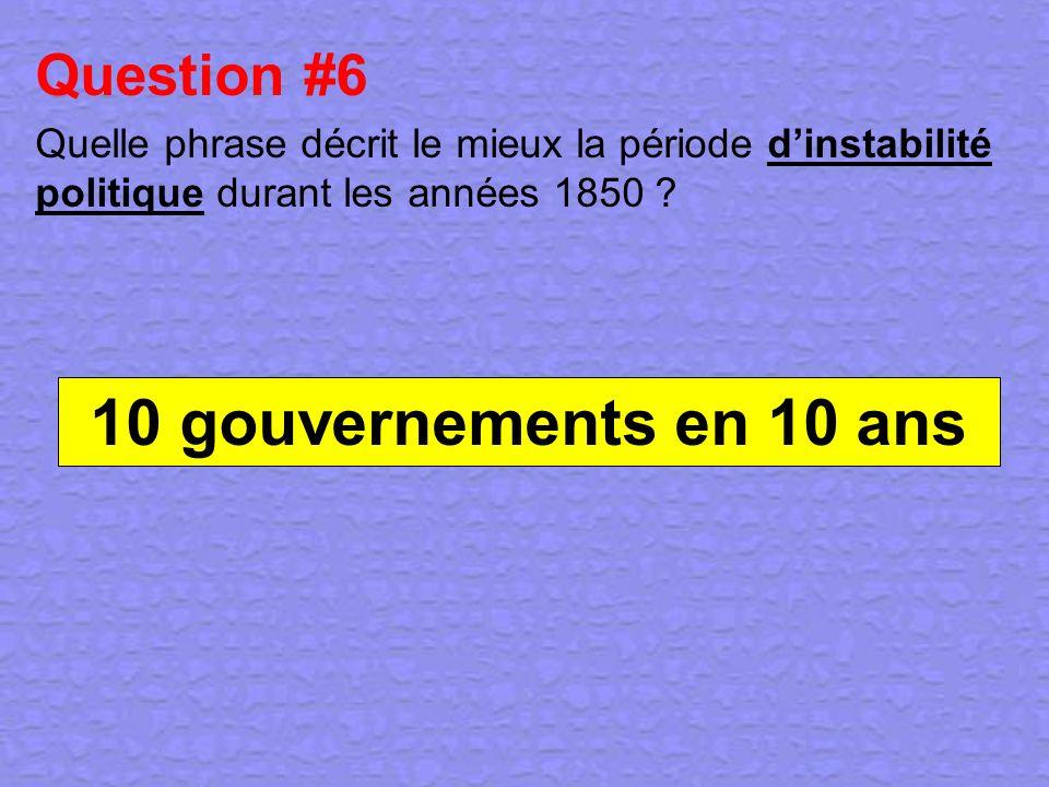 Question #6 Quelle phrase décrit le mieux la période dinstabilité politique durant les années 1850 ? 10 gouvernements en 10 ans