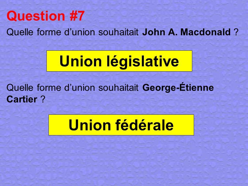 Question #7 Quelle forme dunion souhaitait John A. Macdonald ? Quelle forme dunion souhaitait George-Étienne Cartier ? Union fédérale Union législativ
