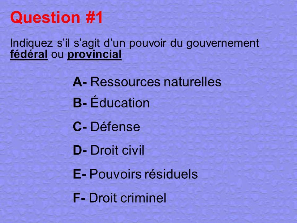 Question #1 Indiquez sil sagit dun pouvoir du gouvernement fédéral ou provincial A- Ressources naturelles B- Éducation C- Défense D- Droit civil E- Po