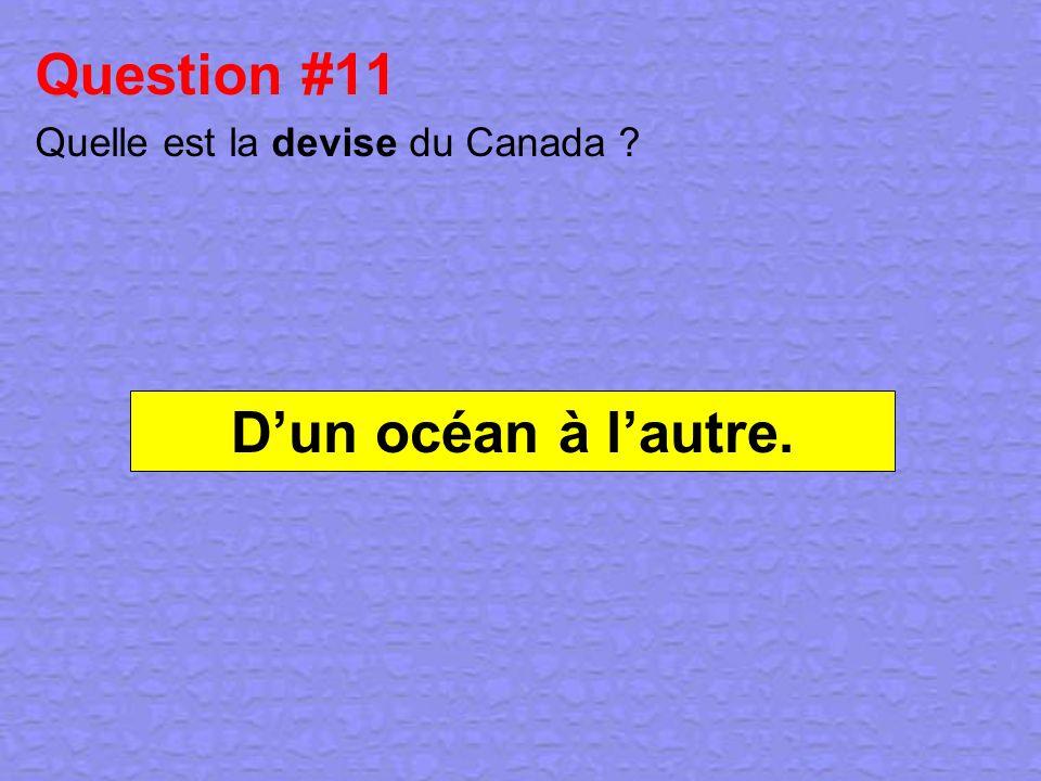 Question #11 Quelle est la devise du Canada ? Dun océan à lautre.