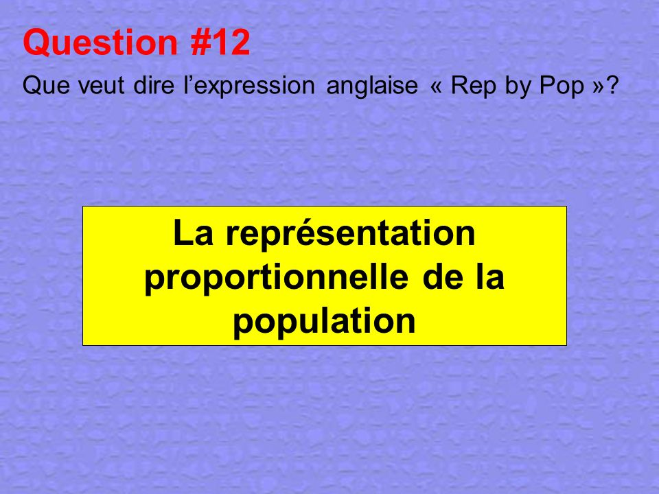 Question #12 Que veut dire lexpression anglaise « Rep by Pop »? La représentation proportionnelle de la population