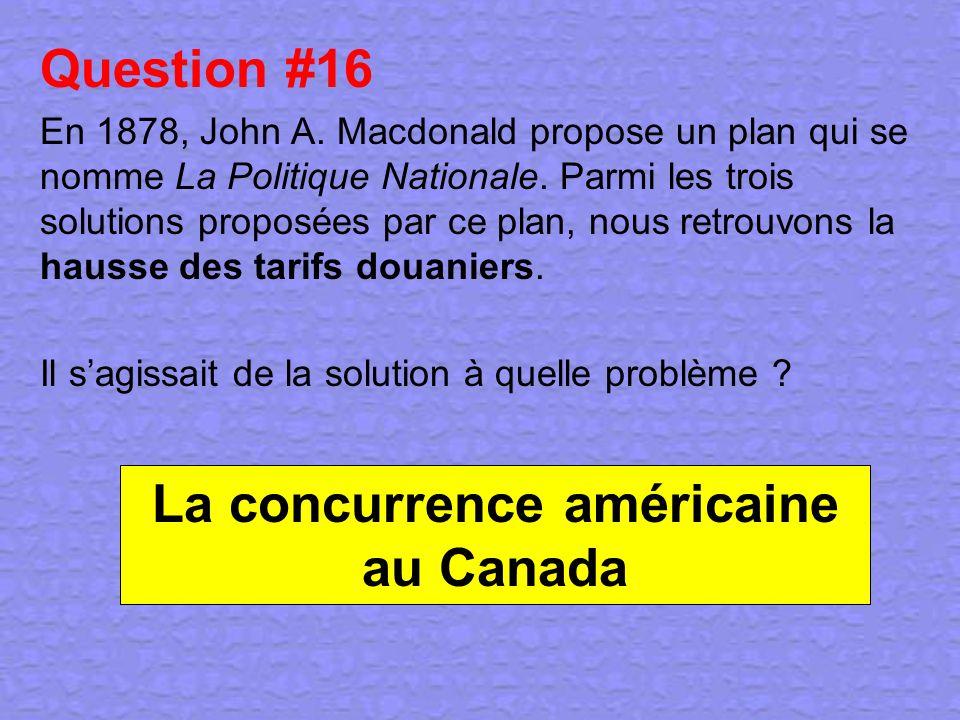 Question #16 En 1878, John A. Macdonald propose un plan qui se nomme La Politique Nationale. Parmi les trois solutions proposées par ce plan, nous ret