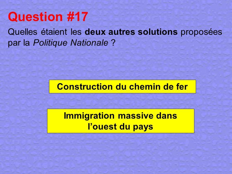 Question #17 Quelles étaient les deux autres solutions proposées par la Politique Nationale ? Construction du chemin de fer Immigration massive dans l
