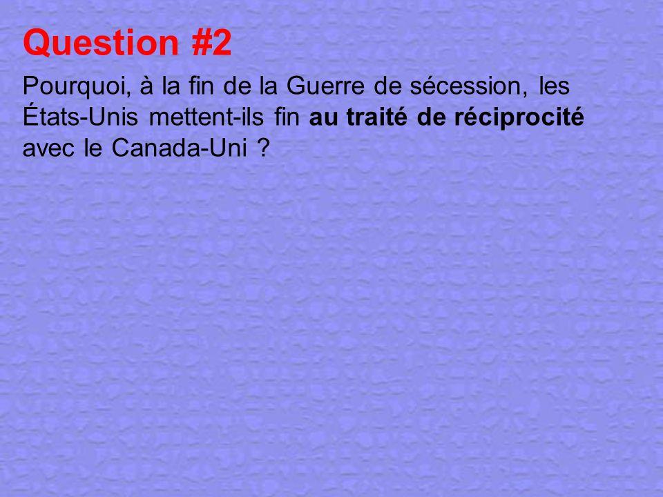 Question #2 Pourquoi, à la fin de la Guerre de sécession, les États-Unis mettent-ils fin au traité de réciprocité avec le Canada-Uni ?