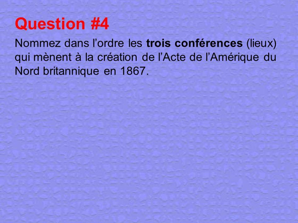 Question #4 Nommez dans lordre les trois conférences (lieux) qui mènent à la création de lActe de lAmérique du Nord britannique en 1867.