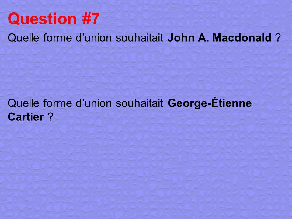 Question #7 Quelle forme dunion souhaitait John A. Macdonald ? Quelle forme dunion souhaitait George-Étienne Cartier ?