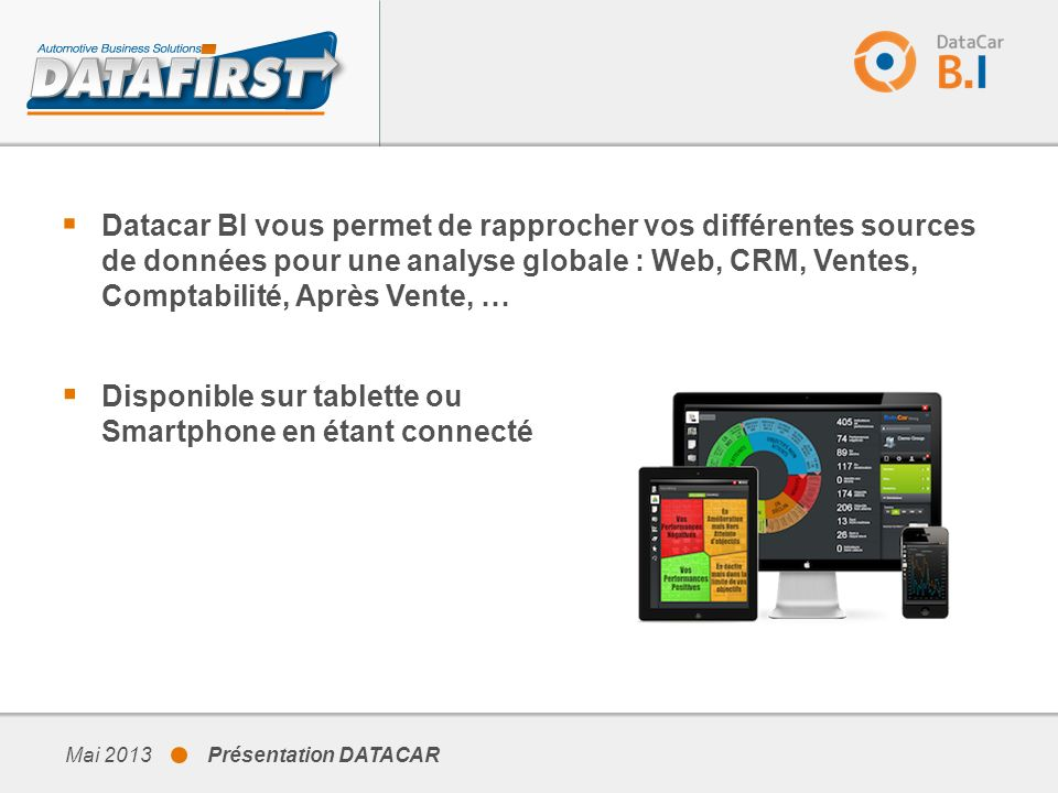 Mai 2013 Présentation DATACAR Disponible sur tablette ou Smartphone en étant connecté Datacar BI vous permet de rapprocher vos différentes sources de