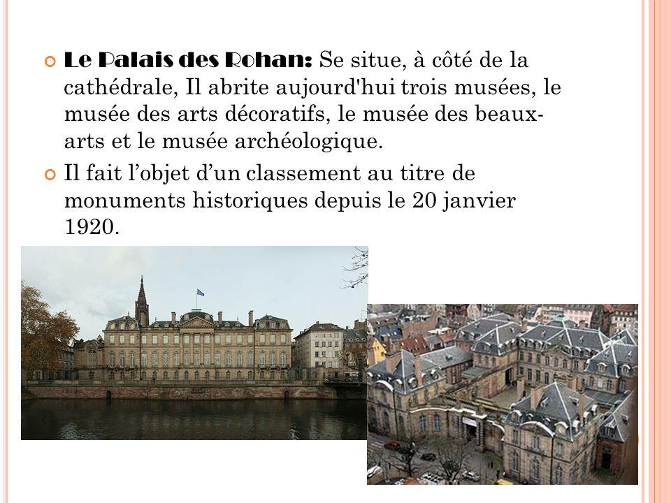 Le Palais des Rohan: Se situe, à côté de la cathédrale, Il abrite aujourd'hui trois musées, le musée des arts décoratifs, le musée des beaux- arts et