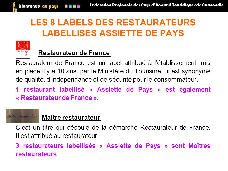 Restaurateur de France Restaurateur de France est un label attribué à létablissement, mis en place il y a 10 ans, par le Ministère du Tourisme ; il est synonyme de qualité, dindépendance et de sécurité pour le consommateur.