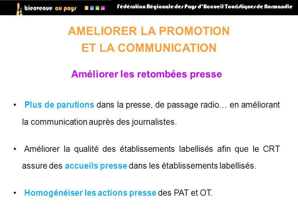 Fédération Régionale des Pays dAccueil Touristiques de Normandie AMELIORER LA PROMOTION ET LA COMMUNICATION Améliorer les retombées presse Plus de parutions dans la presse, de passage radio… en améliorant la communication auprès des journalistes.