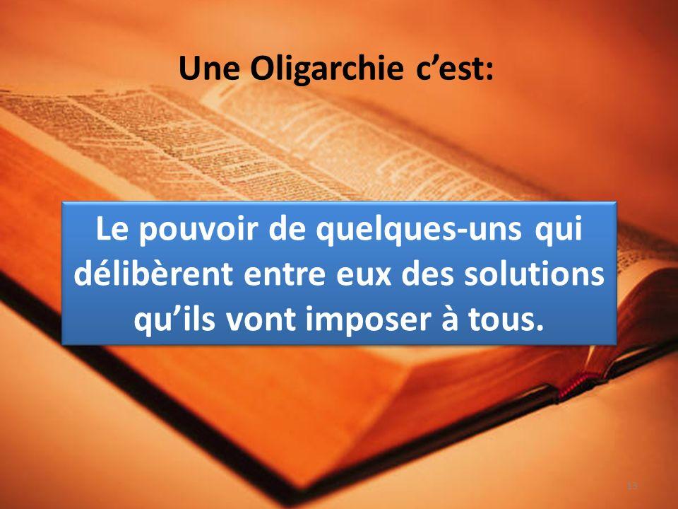 Une Oligarchie cest: Le pouvoir de quelques-uns qui délibèrent entre eux des solutions quils vont imposer à tous.