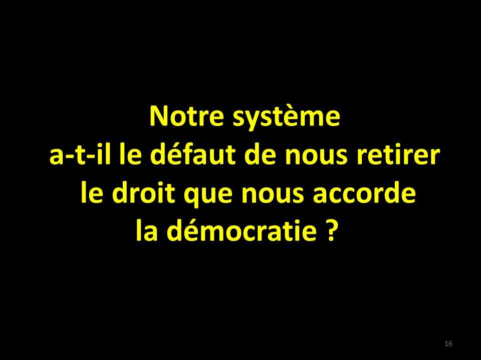 Notre système a-t-il le défaut de nous retirer le droit que nous accorde la démocratie 16