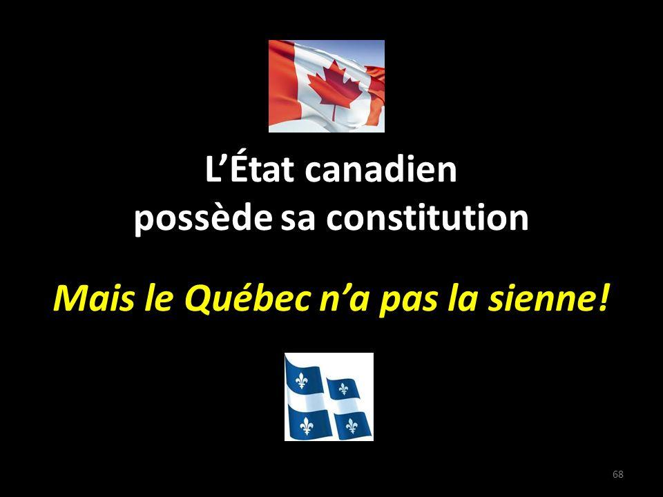 LÉtat canadien possède sa constitution Mais le Québec na pas la sienne! 68