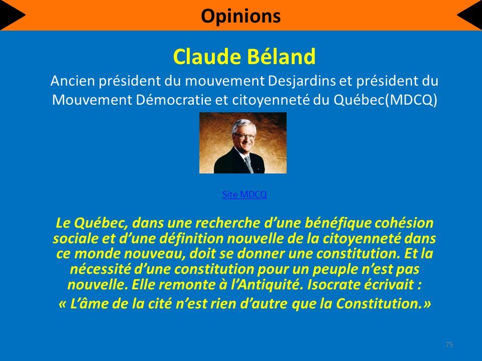 Claude Béland Ancien président du mouvement Desjardins et président du Mouvement Démocratie et citoyenneté du Québec(MDCQ) Site MDCQ Le Québec, dans une recherche dune bénéfique cohésion sociale et dune définition nouvelle de la citoyenneté dans ce monde nouveau, doit se donner une constitution.