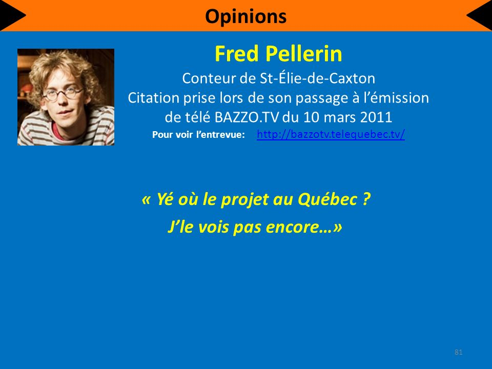 Fred Pellerin Conteur de St-Élie-de-Caxton Citation prise lors de son passage à lémission de télé BAZZO.TV du 10 mars 2011 Pour voir lentrevue: http://bazzotv.telequebec.tv/ http://bazzotv.telequebec.tv/ « Yé où le projet au Québec .