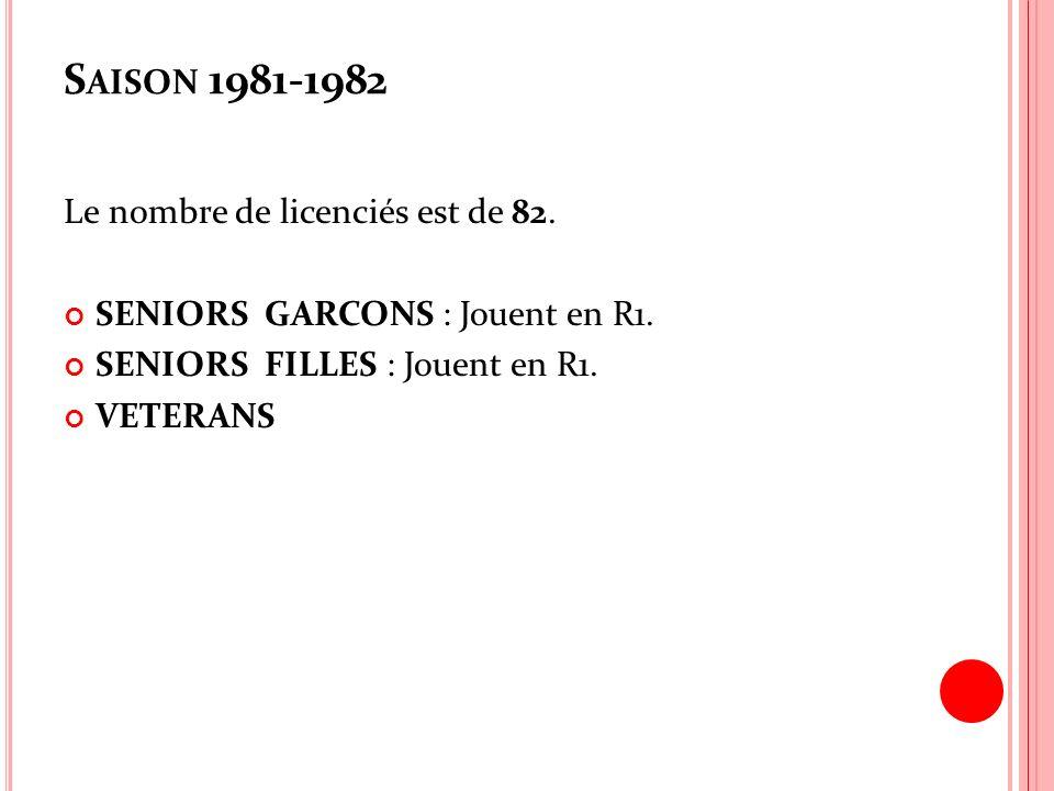 S AISON 1981-1982 Le nombre de licenciés est de 82. SENIORS GARCONS : Jouent en R1. SENIORS FILLES : Jouent en R1. VETERANS