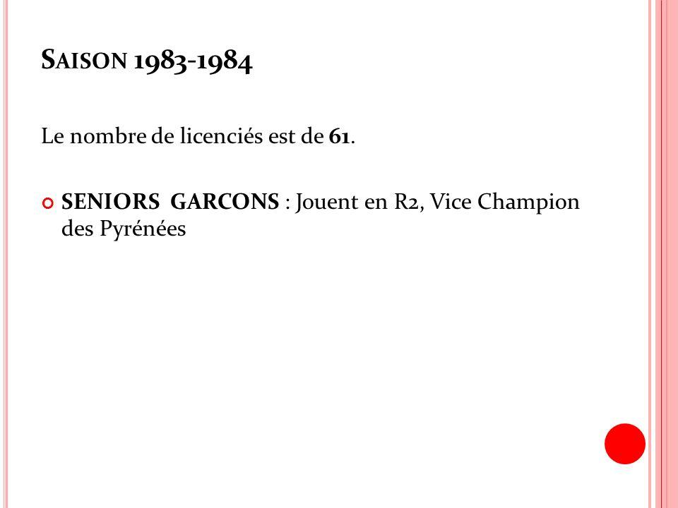 S AISON 1983-1984 Le nombre de licenciés est de 61. SENIORS GARCONS : Jouent en R2, Vice Champion des Pyrénées