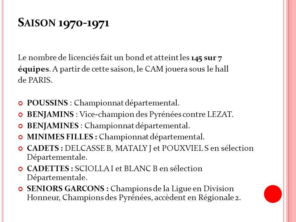 S AISON 1970-1971 Le nombre de licenciés fait un bond et atteint les 145 sur 7 équipes. A partir de cette saison, le CAM jouera sous le hall de PARIS.