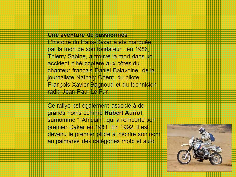 Une aventure de passionnés L histoire du Paris-Dakar a été marquée par la mort de son fondateur : en 1986, Thierry Sabine, a trouvé la mort dans un accident d hélicoptère aux côtés du chanteur français Daniel Balavoine, de la journaliste Nathaly Odent, du pilote François Xavier-Bagnoud et du technicien radio Jean-Paul Le Fur.