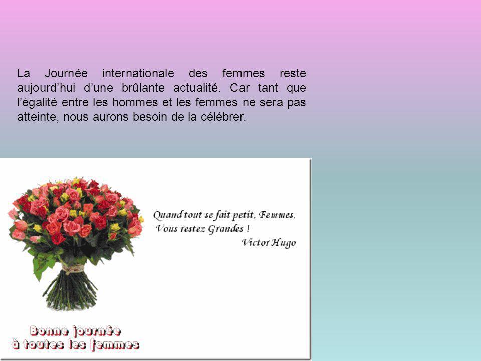 La Journée internationale des femmes reste aujourdhui dune brûlante actualité. Car tant que légalité entre les hommes et les femmes ne sera pas attein
