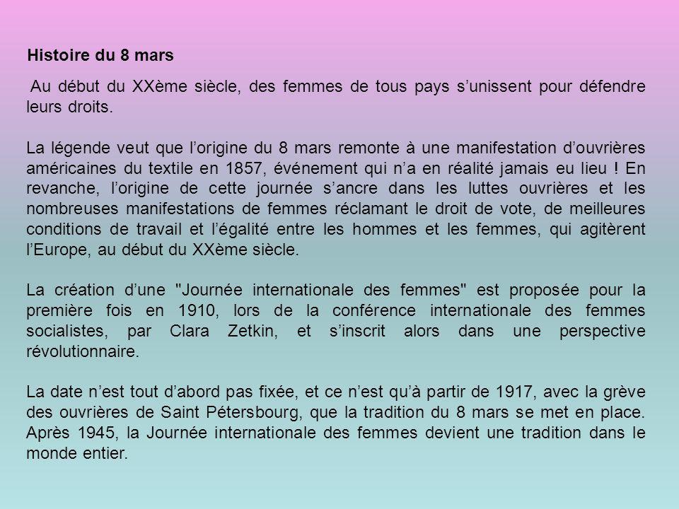 Histoire du 8 mars Au début du XXème siècle, des femmes de tous pays sunissent pour défendre leurs droits. La légende veut que lorigine du 8 mars remo