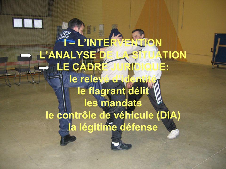 I – LINTERVENTION LANALYSE DE LA SITUATION LE CADRE JURIDIQUE: le relevé didentité le flagrant délit les mandats le contrôle de véhicule (DIA) la légitime défense