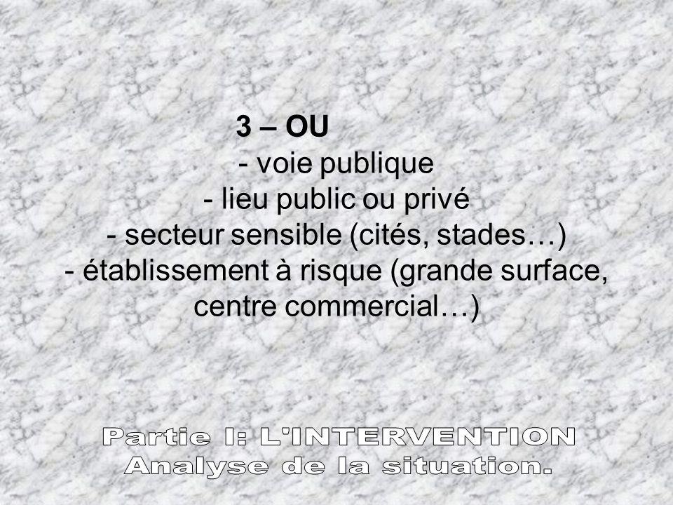 3 – OU - voie publique - lieu public ou privé - secteur sensible (cités, stades…) - établissement à risque (grande surface, centre commercial…)