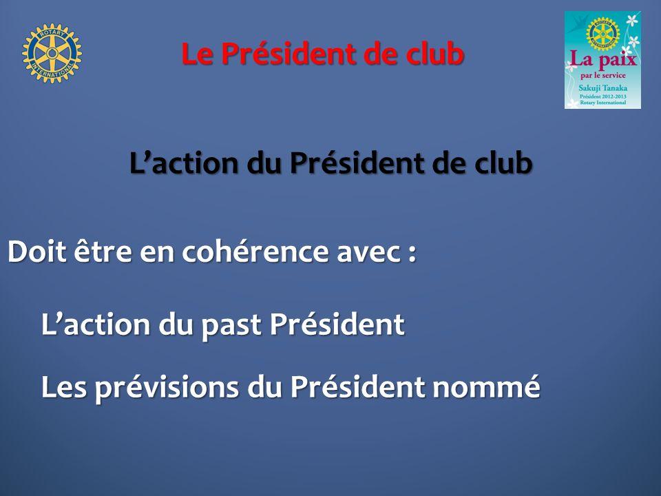 Le Président de club Laction du Président de club Doit être en cohérence avec : Laction du past Président Les prévisions du Président nommé